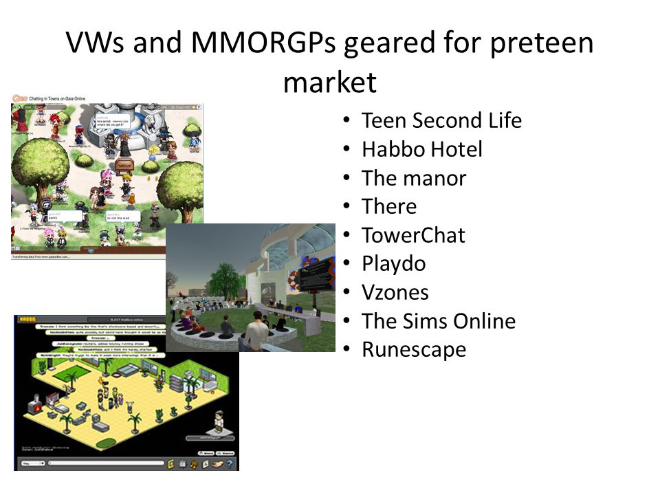 VWs and MMORGPs geared for preteen market Teen Second Life Habbo Hotel The manor There TowerChat Playdo Vzones The Sims Online Runescape