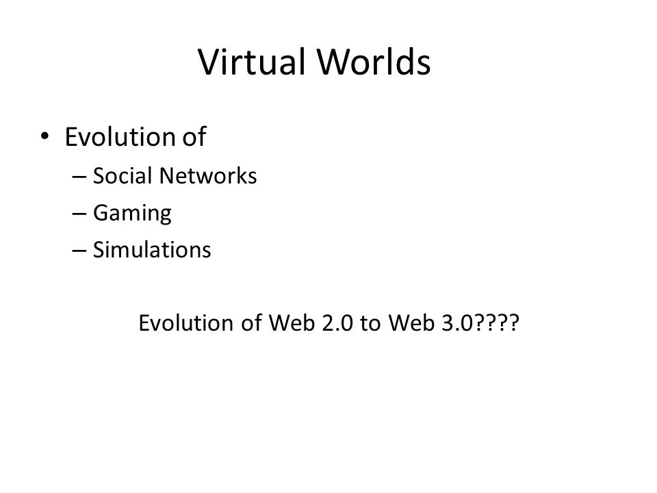 Virtual Worlds Evolution of – Social Networks – Gaming – Simulations Evolution of Web 2.0 to Web 3.0????