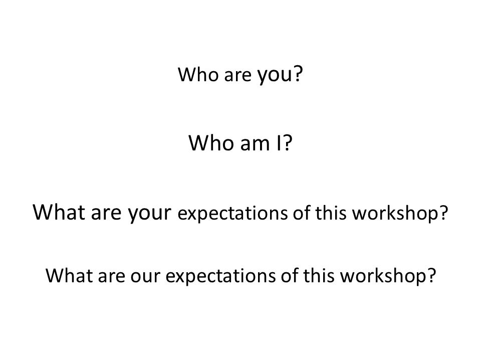 Who are you. Who am I. What are your expectations of this workshop.