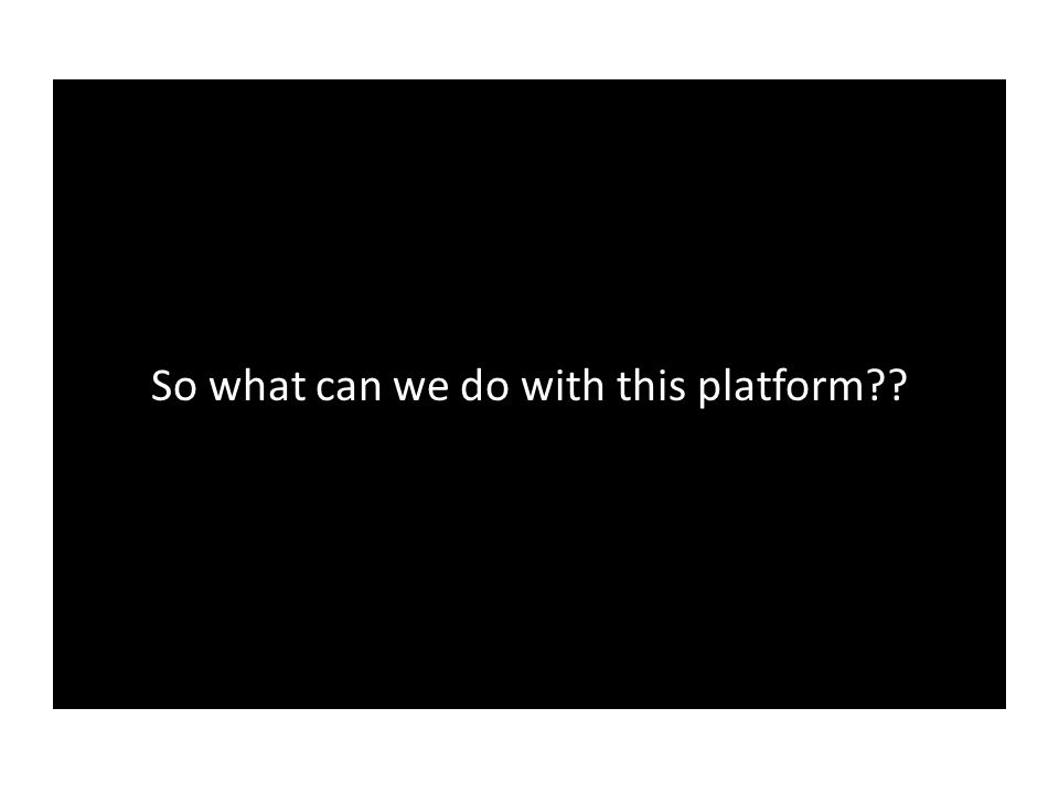 So what can we do with this platform??