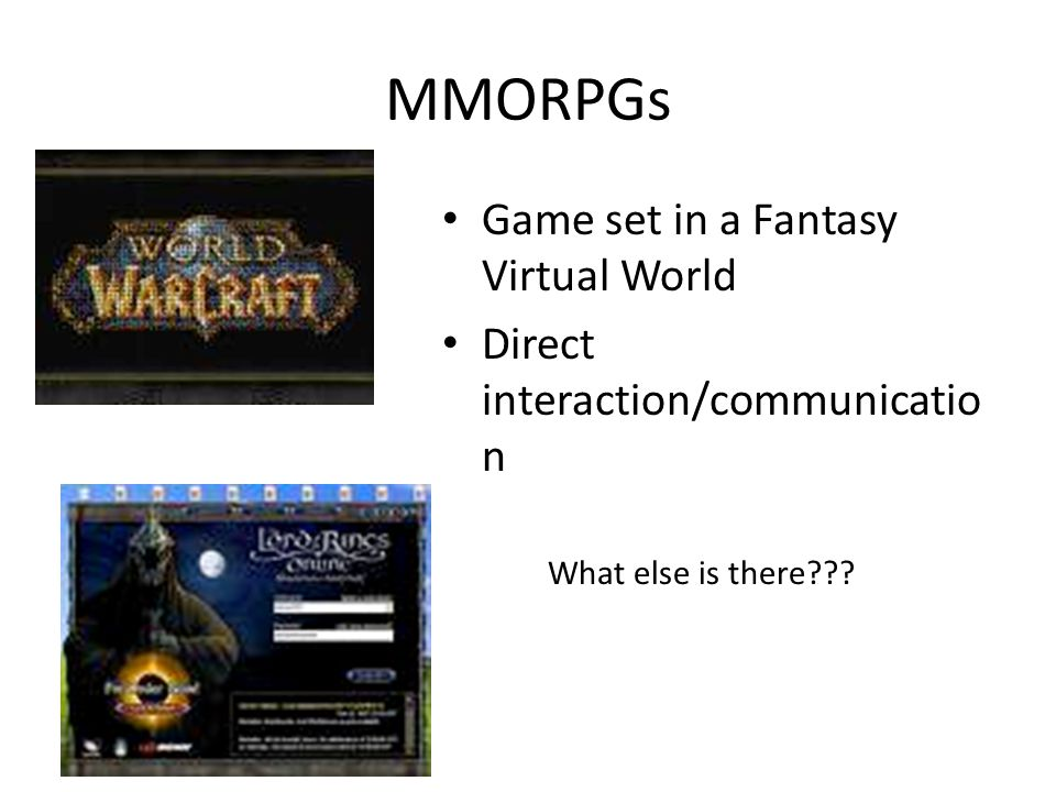 MMORPGs Game set in a Fantasy Virtual World Direct interaction/communicatio n What else is there???