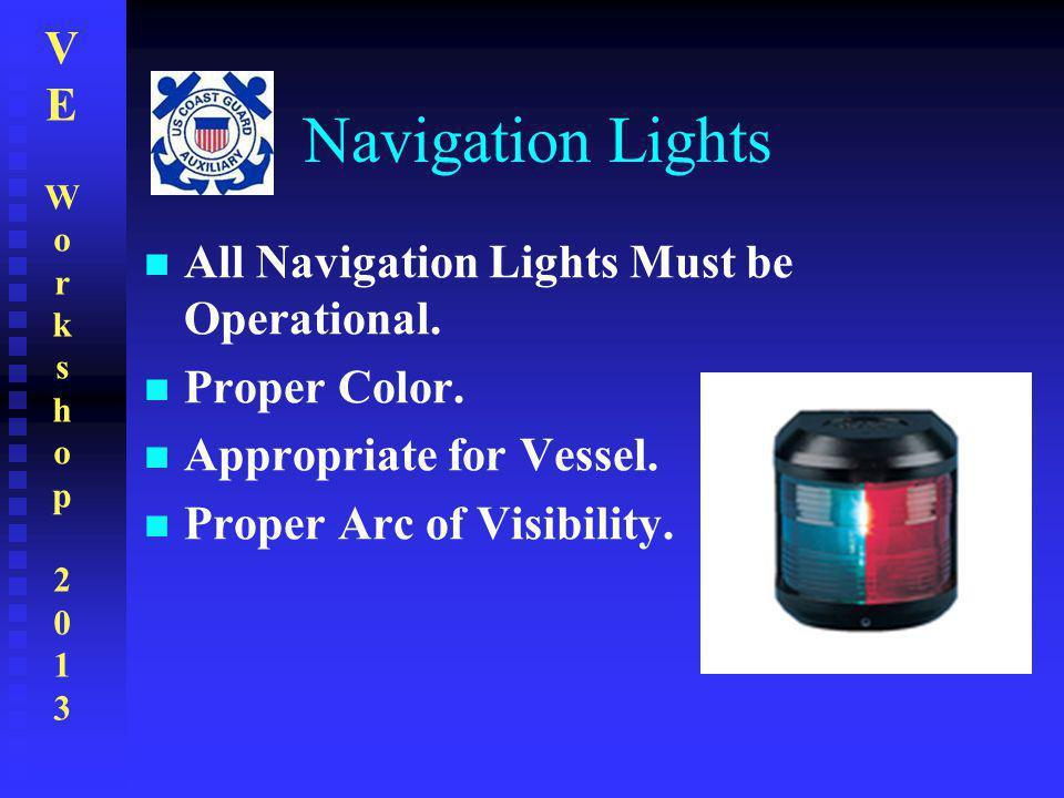VEWorkshop2013VEWorkshop2013 Navigation Lights All Navigation Lights Must be Operational. Proper Color. Appropriate for Vessel. Proper Arc of Visibili