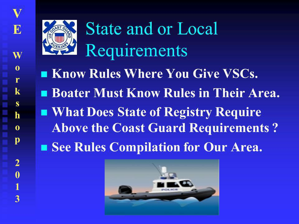 VEWorkshop2013VEWorkshop2013 State and or Local Requirements Know Rules Where You Give VSCs. Boater Must Know Rules in Their Area. What Does State of