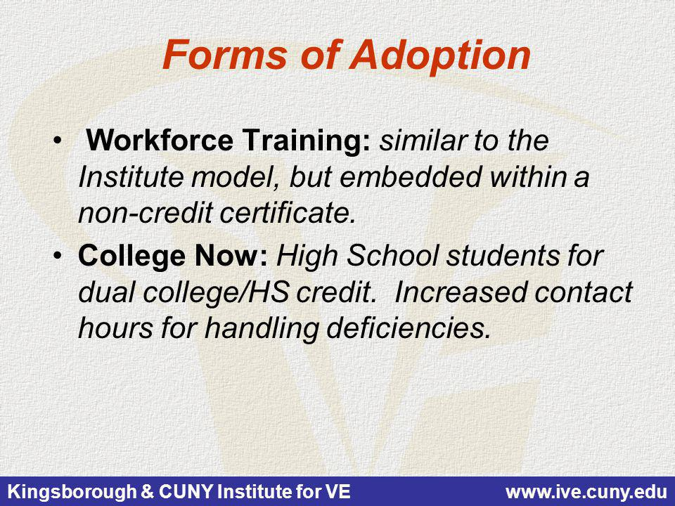 Kingsborough & CUNY Institute for VE www.ive.cuny.edu Forms of Adoption Workforce Training: similar to the Institute model, but embedded within a non-credit certificate.