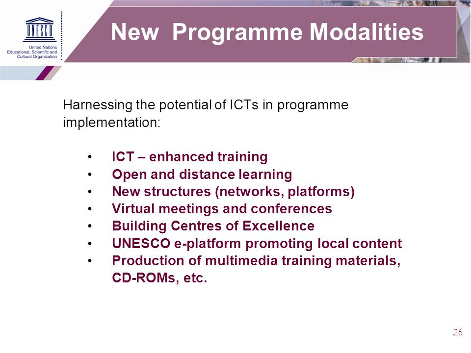 26 New Programme Modalities Harnessing the potential of ICTs in programme implementation: ICT – enhanced training Open and distance learning New structures (networks, platforms) Virtual meetings and conferences Building Centres of Excellence UNESCO e-platform promoting local content Production of multimedia training materials, CD-ROMs, etc.