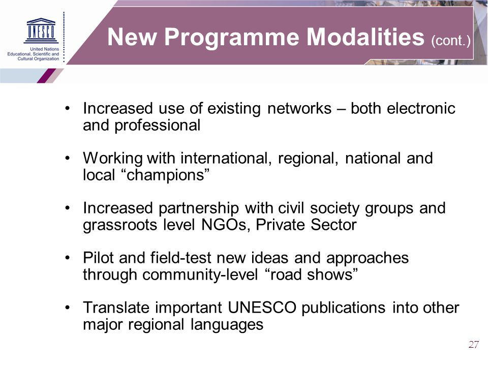 27 New Programme Modalities (cont.) Increased use of existing networks – both electronic and professional Working with international, regional, national and local champions Increased partnership with civil society groups and grassroots level NGOs, Private Sector Pilot and field-test new ideas and approaches through community-level road shows Translate important UNESCO publications into other major regional languages