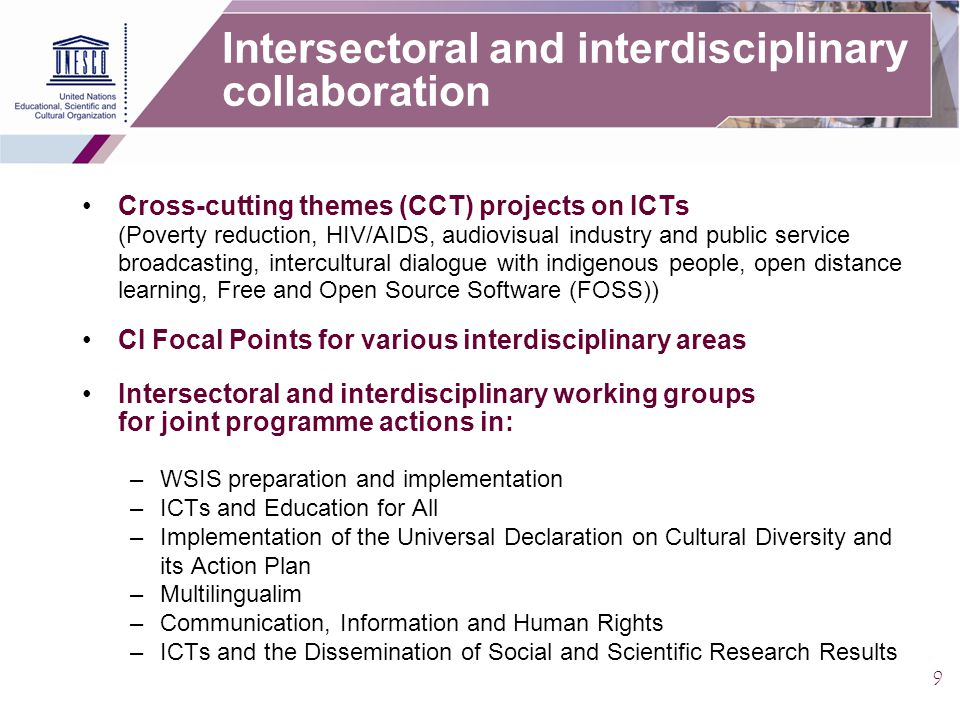 9 Intersectoral and interdisciplinary collaboration Cross-cutting themes (CCT) projects on ICTs (Poverty reduction, HIV/AIDS, audiovisual industry and public service broadcasting, intercultural dialogue with indigenous people, open distance learning, Free and Open Source Software (FOSS)) CI Focal Points for various interdisciplinary areas Intersectoral and interdisciplinary working groups for joint programme actions in: –WSIS preparation and implementation –ICTs and Education for All –Implementation of the Universal Declaration on Cultural Diversity and its Action Plan –Multilingualim –Communication, Information and Human Rights –ICTs and the Dissemination of Social and Scientific Research Results