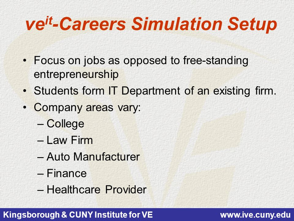Kingsborough & CUNY Institute for VE www.ive.cuny.edu ve it -Careers Simulation Setup Focus on jobs as opposed to free-standing entrepreneurship Students form IT Department of an existing firm.