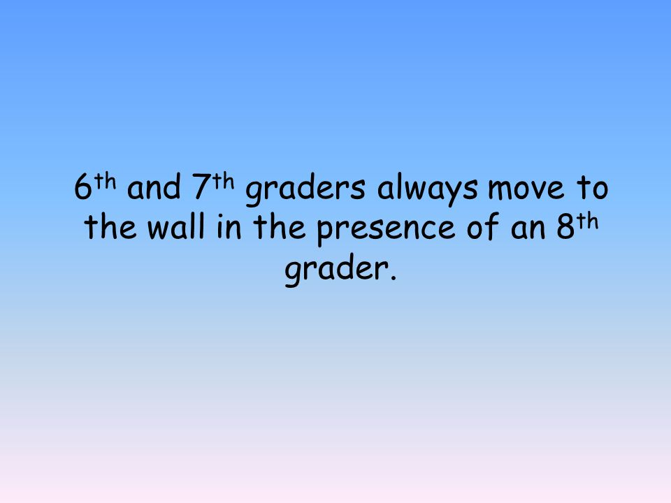 6 th and 7 th graders always move to the wall in the presence of an 8 th grader.