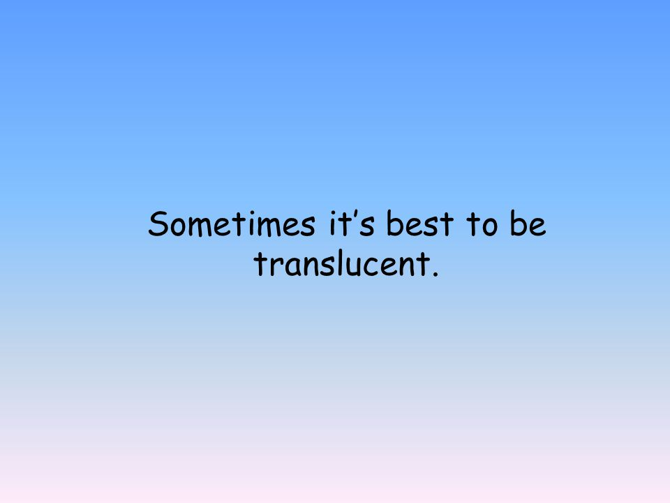 Sometimes it's best to be translucent.