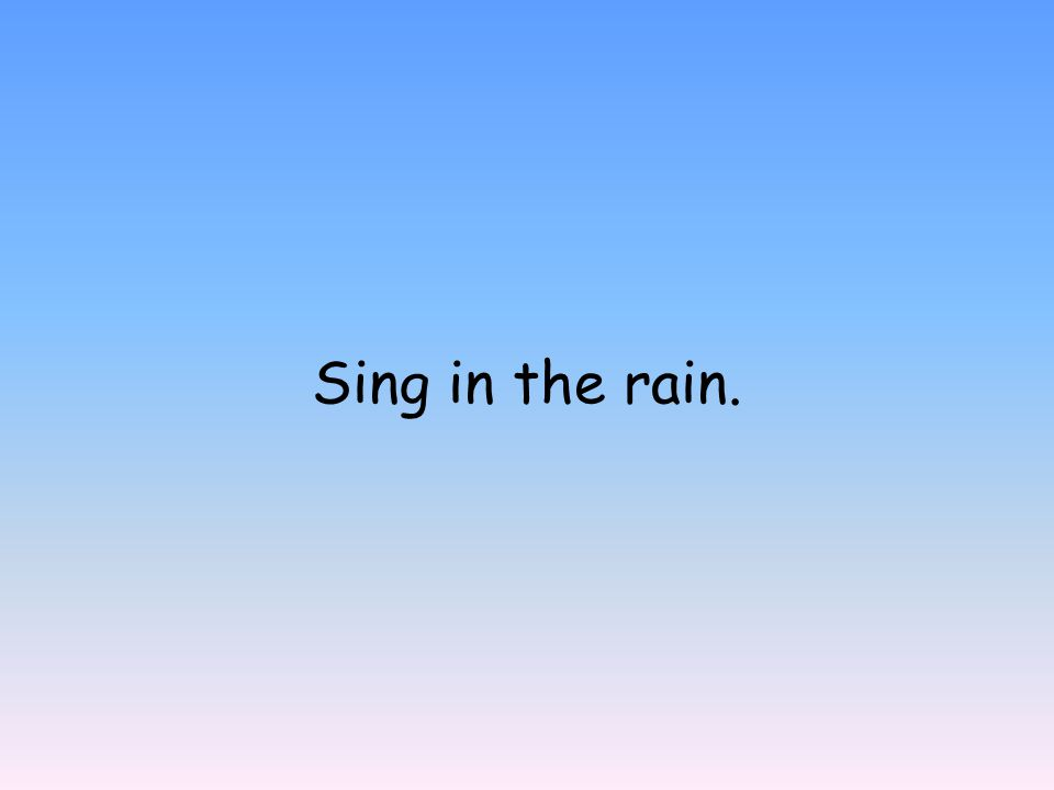 Sing in the rain.