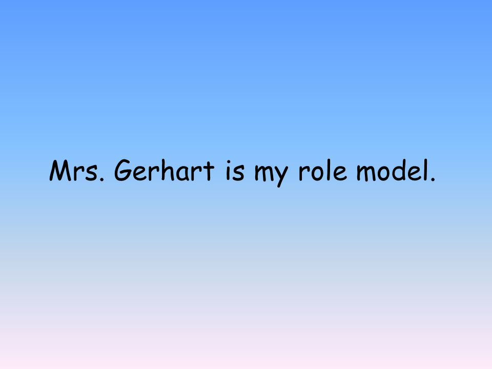 Mrs. Gerhart is my role model.