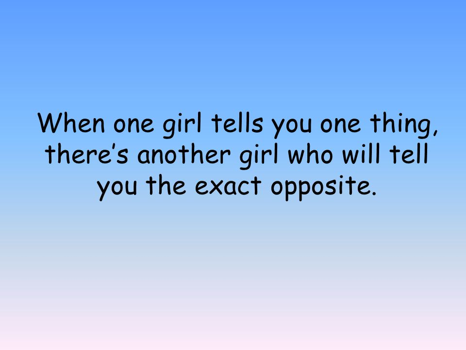 When one girl tells you one thing, there's another girl who will tell you the exact opposite.