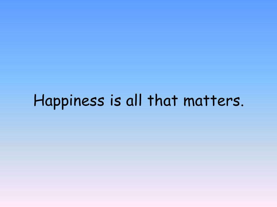 Happiness is all that matters.