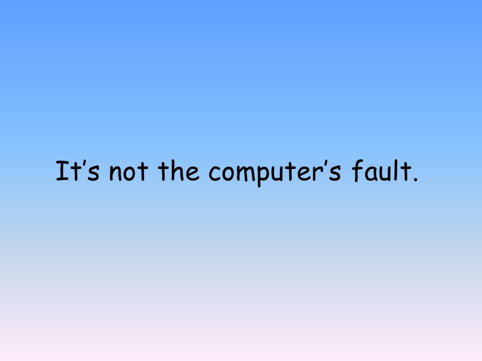 It's not the computer's fault.