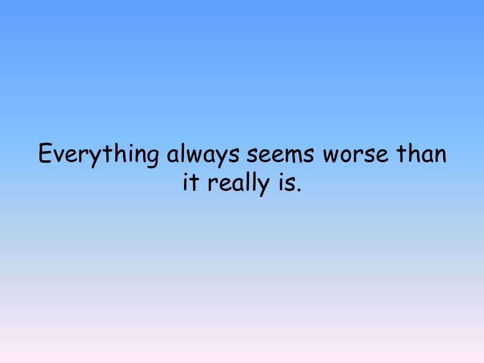 Everything always seems worse than it really is.