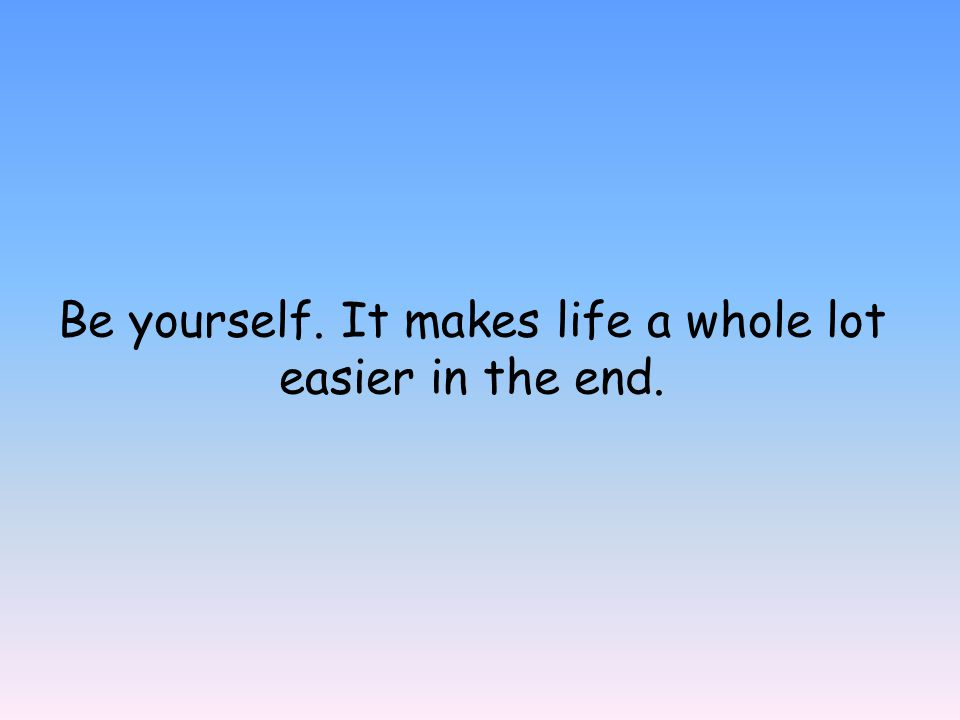 Be yourself. It makes life a whole lot easier in the end.