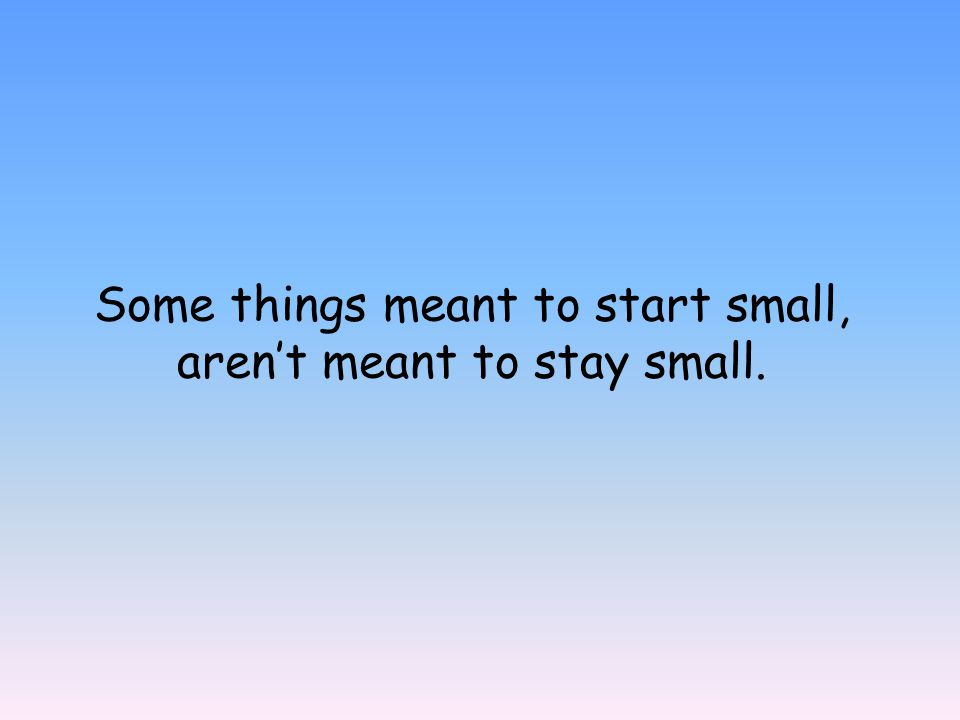 Some things meant to start small, aren't meant to stay small.
