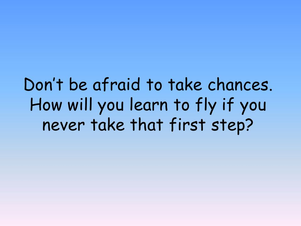 Don't be afraid to take chances. How will you learn to fly if you never take that first step