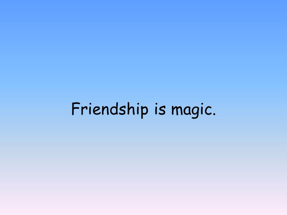 Friendship is magic.