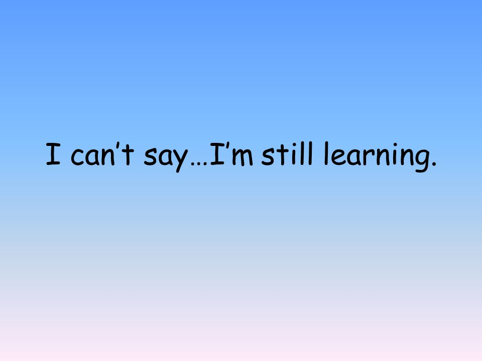 I can't say…I'm still learning.