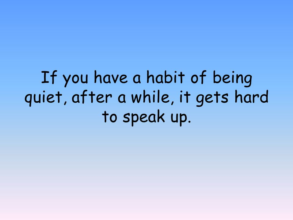 If you have a habit of being quiet, after a while, it gets hard to speak up.