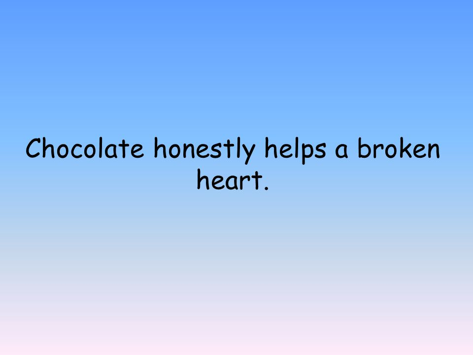 Chocolate honestly helps a broken heart.