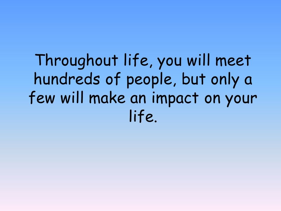 Throughout life, you will meet hundreds of people, but only a few will make an impact on your life.