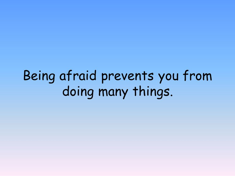 Being afraid prevents you from doing many things.