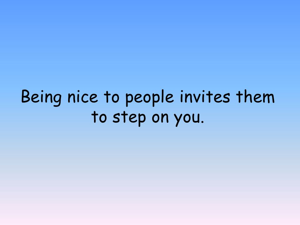 Being nice to people invites them to step on you.