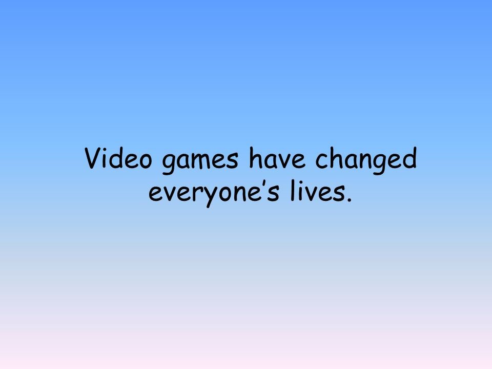 Video games have changed everyone's lives.