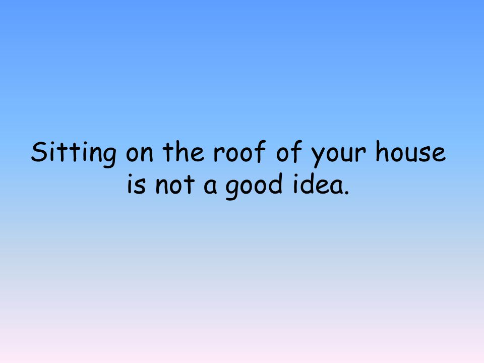 Sitting on the roof of your house is not a good idea.