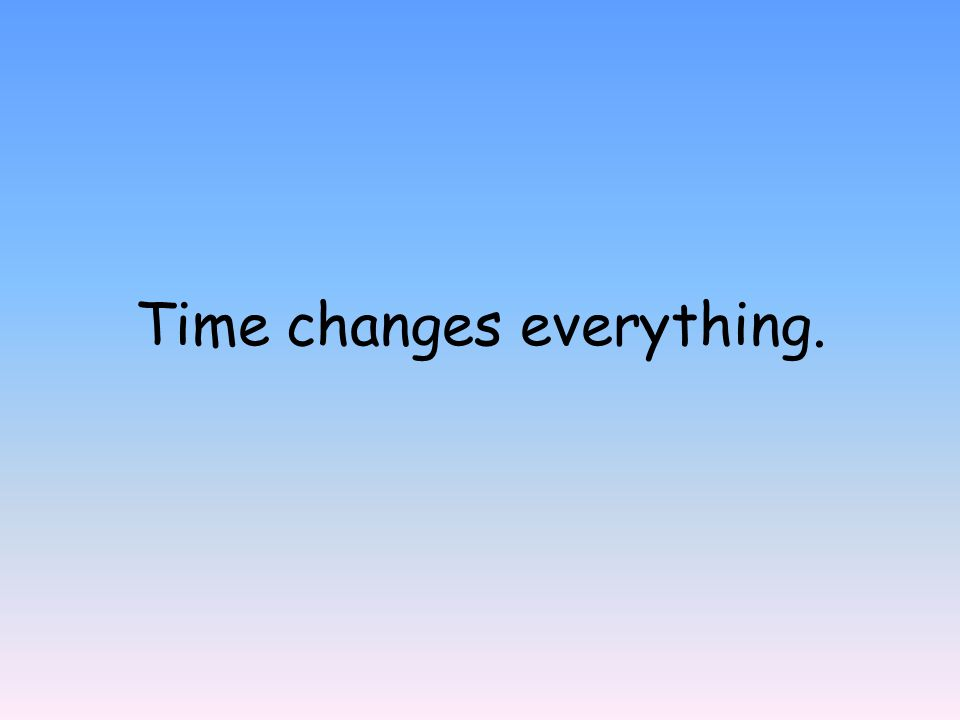 Time changes everything.