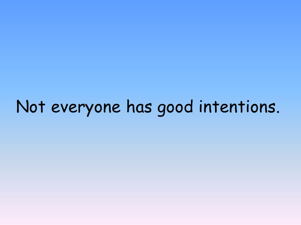 Not everyone has good intentions.