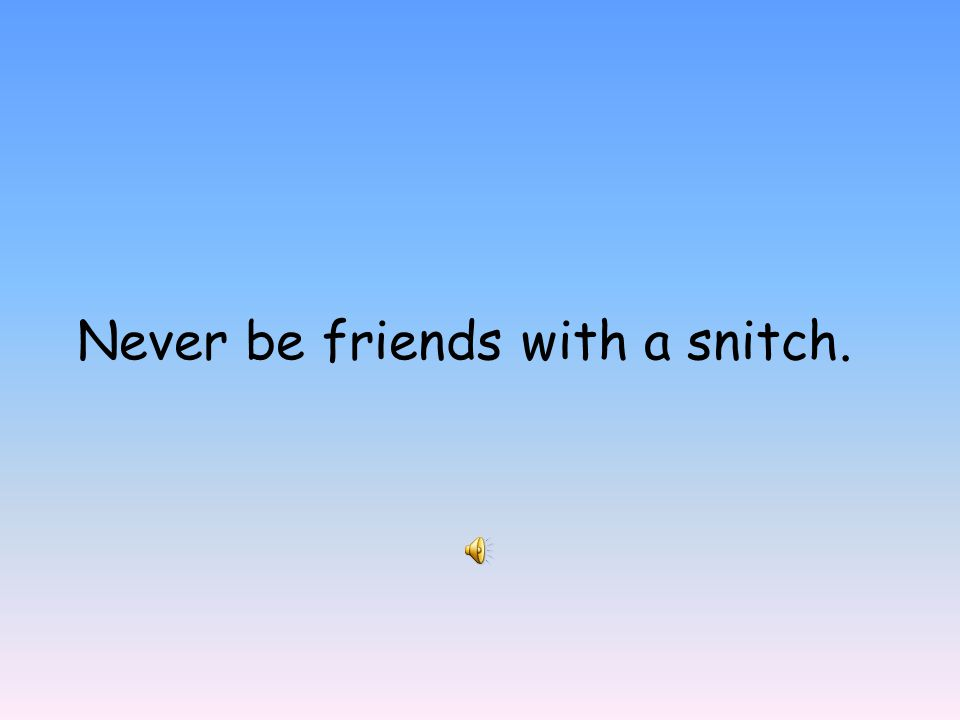 Never be friends with a snitch.