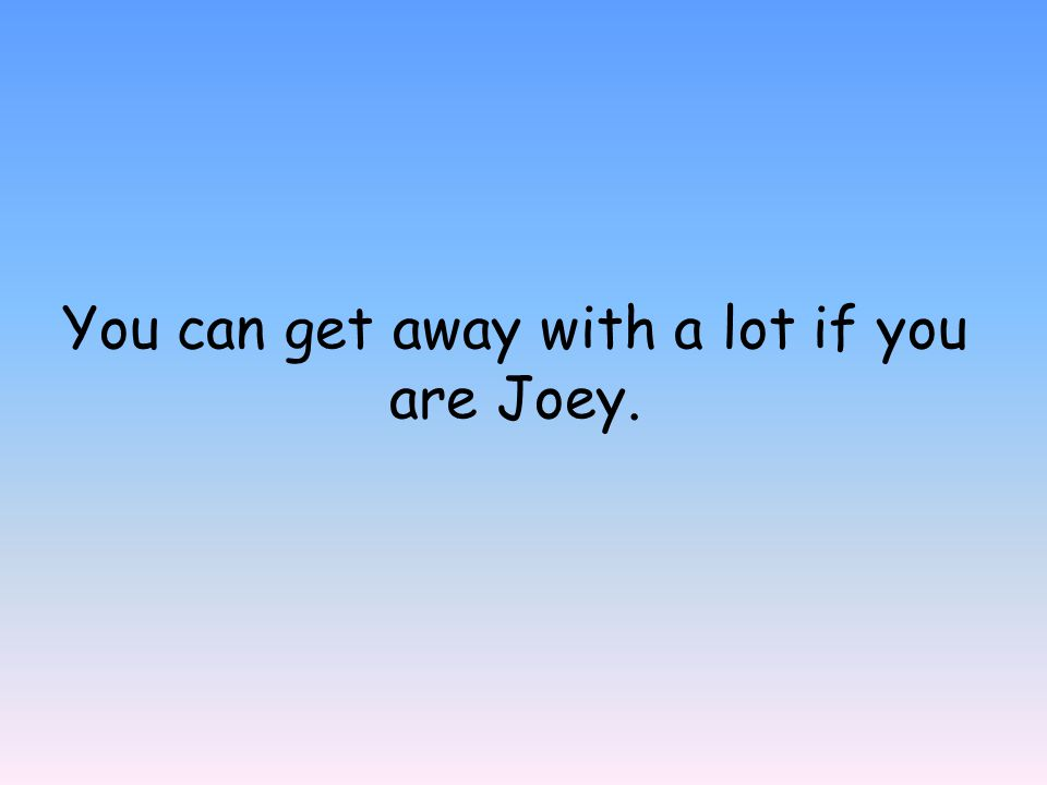 You can get away with a lot if you are Joey.