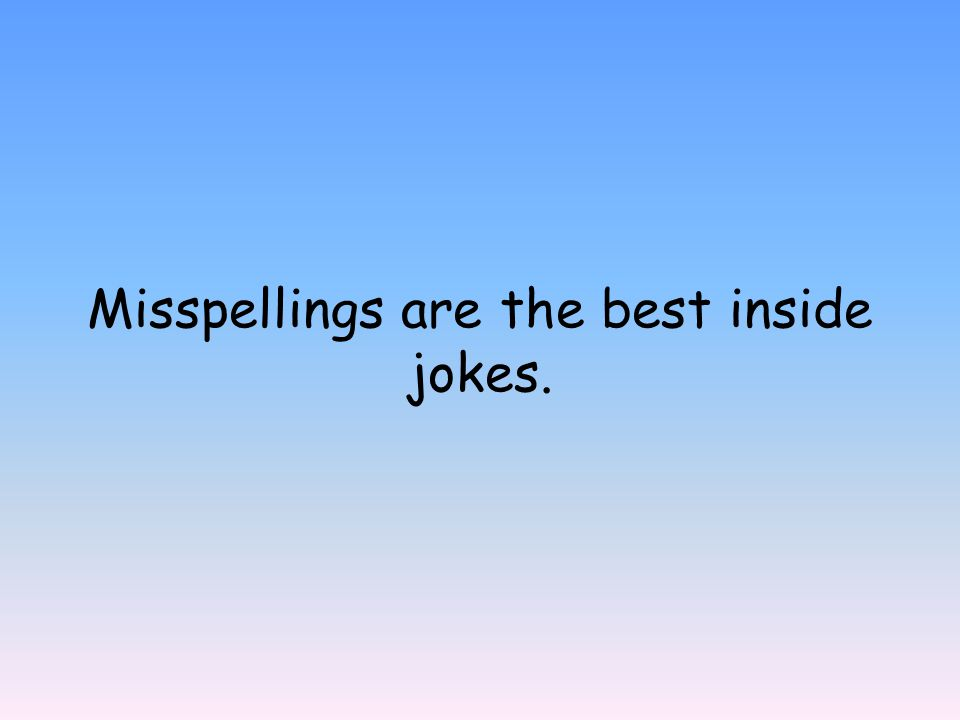 Misspellings are the best inside jokes.