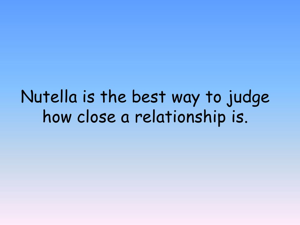 Nutella is the best way to judge how close a relationship is.
