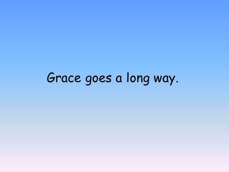 Grace goes a long way.