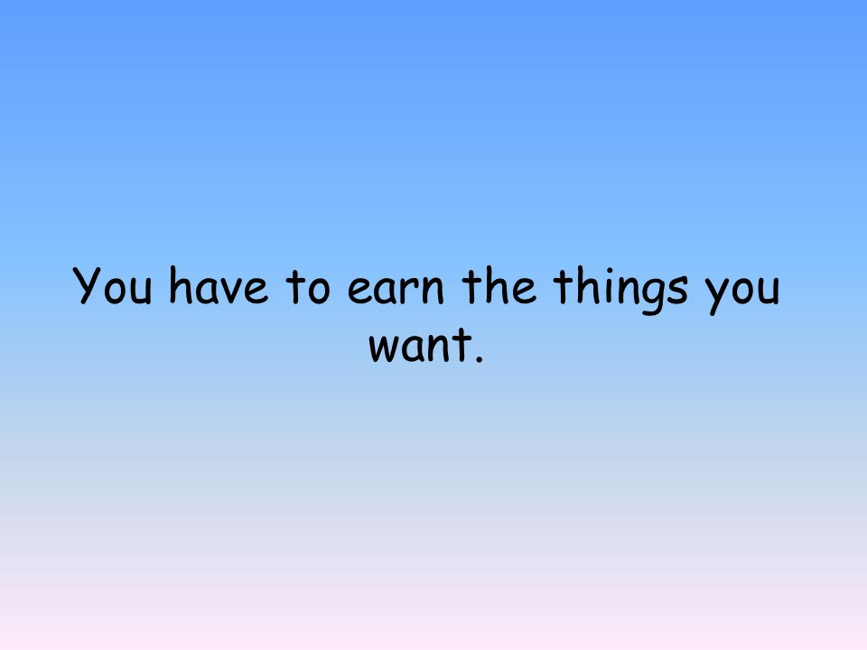You have to earn the things you want.