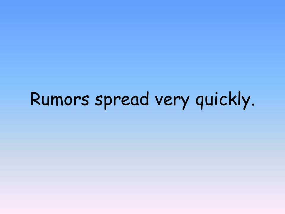 Rumors spread very quickly.