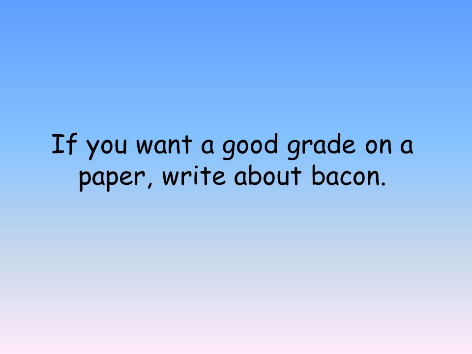 If you want a good grade on a paper, write about bacon.