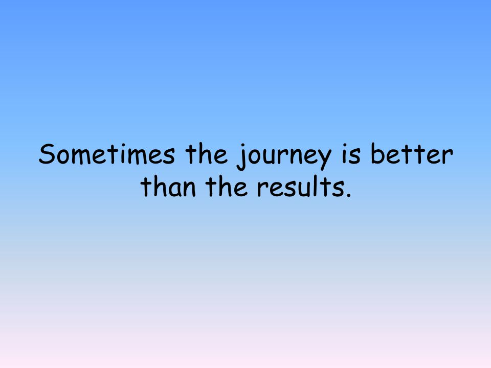 Sometimes the journey is better than the results.
