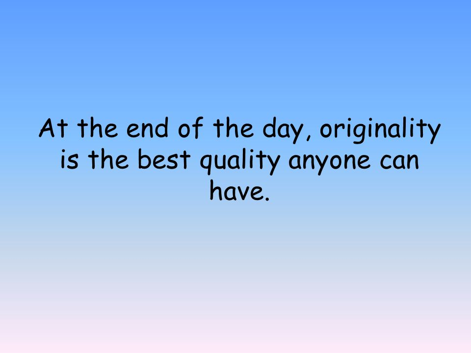 At the end of the day, originality is the best quality anyone can have.