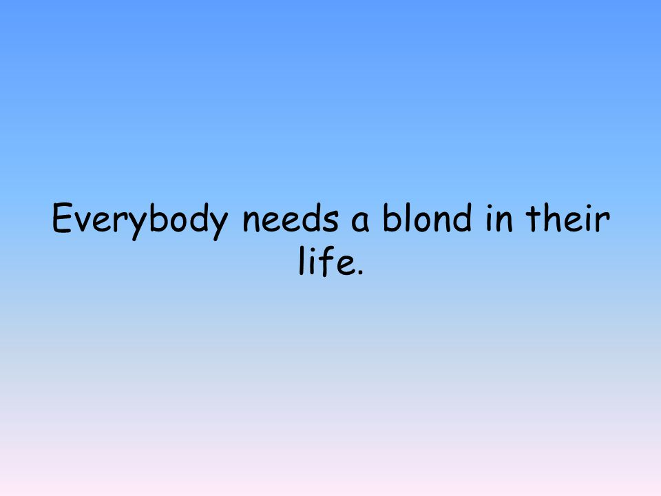 Everybody needs a blond in their life.