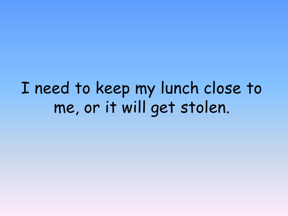 I need to keep my lunch close to me, or it will get stolen.