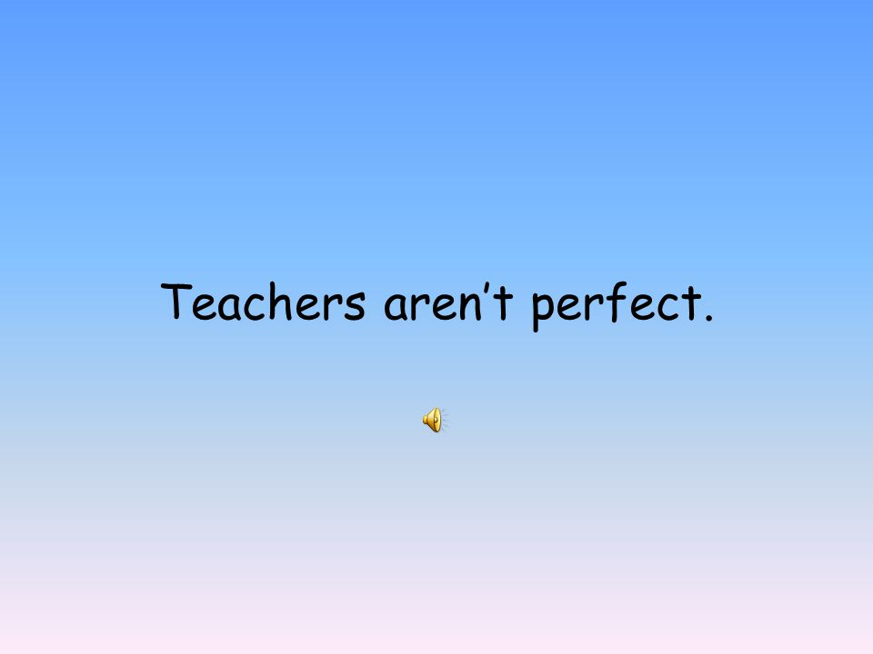 Teachers aren't perfect.