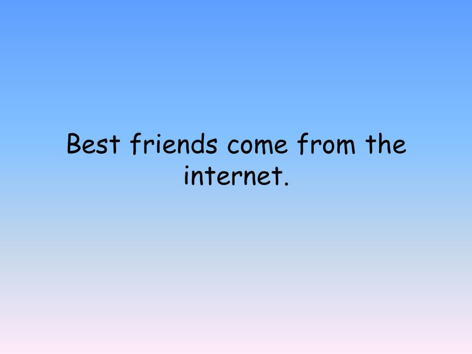 Best friends come from the internet.
