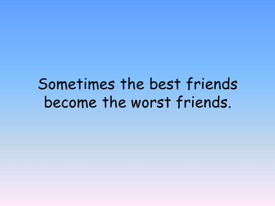 Sometimes the best friends become the worst friends.