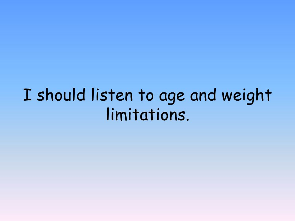 I should listen to age and weight limitations.